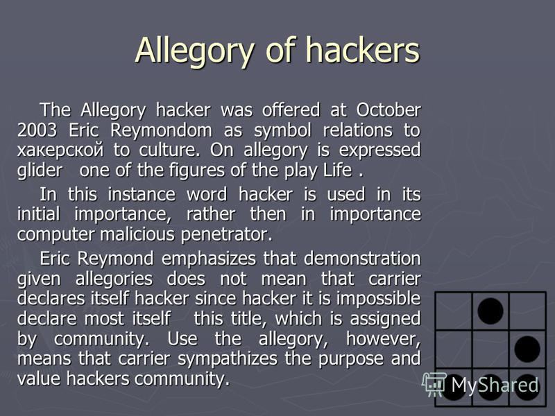 Allegory of hackers The Allegory hacker was offered at October 2003 Eric Reymondom as symbol relations to хакерской to culture. On allegory is expressed glider one of the figures of the play Life. In this instance word hacker is used in its initial i