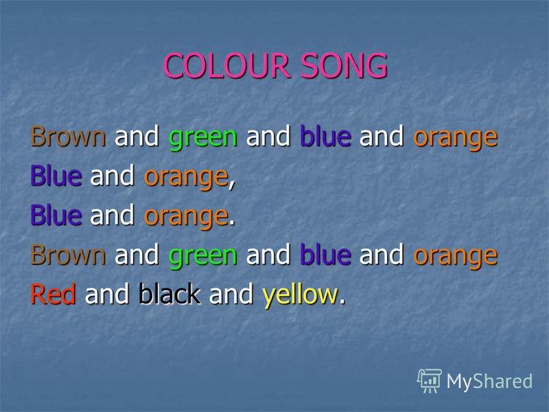 COLOUR SONG Brown and green and blue and orange Blue and orange, Blue and orange. Brown and green and blue and orange Red and black and yellow.