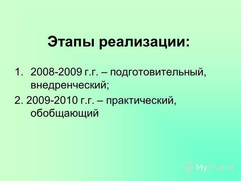 Этапы реализации: 1.2008-2009 г.г. – подготовительный, внедренческий; 2. 2009-2010 г.г. – практический, обобщающий