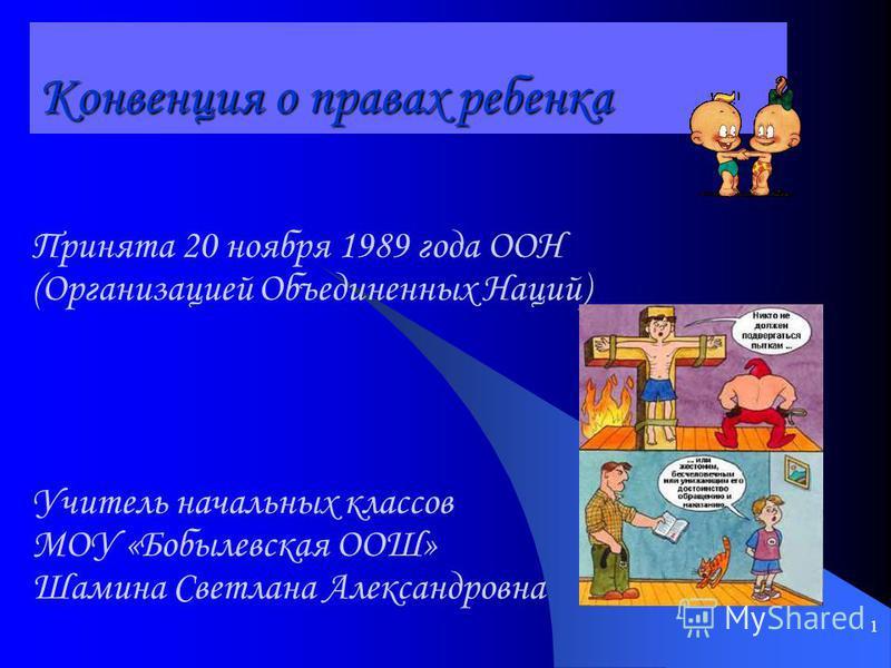 1 Конвенция о правах ребенка Принята 20 ноября 1989 года ООН (Организацией Объединенных Наций) Учитель начальных классов МОУ «Бобылевская ООШ» Шамина Светлана Александровна