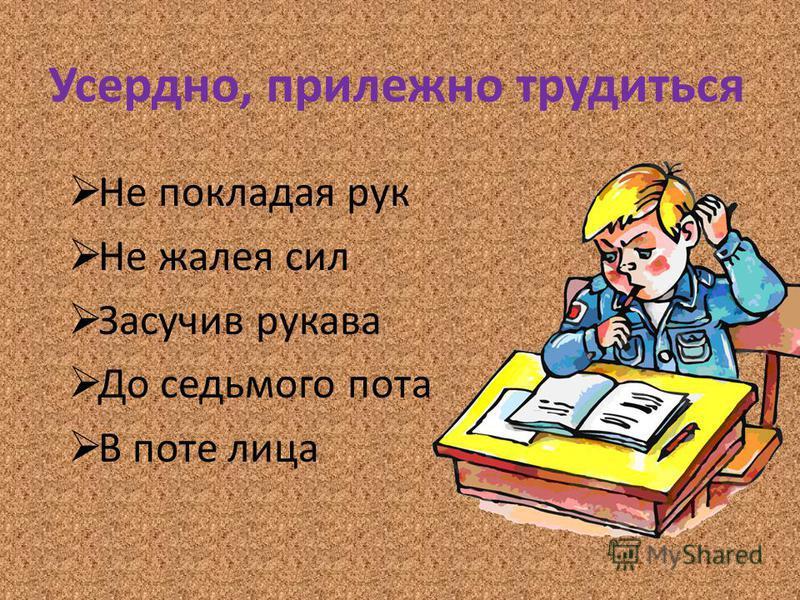 Усердно, прилежно трудиться Не покладая рук Не жалея сил Засучив рукава До седьмого пота В поте лица