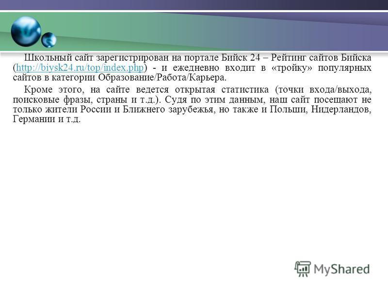 Школьный сайт зарегистрирован на портале Бийск 24 – Рейтинг сайтов Бийска (http://biysk24.ru/top/index.php) - и ежедневно входит в «тройку» популярных сайтов в категории Образование/Работа/Карьера.http://biysk24.ru/top/index.php Кроме этого, на сайте