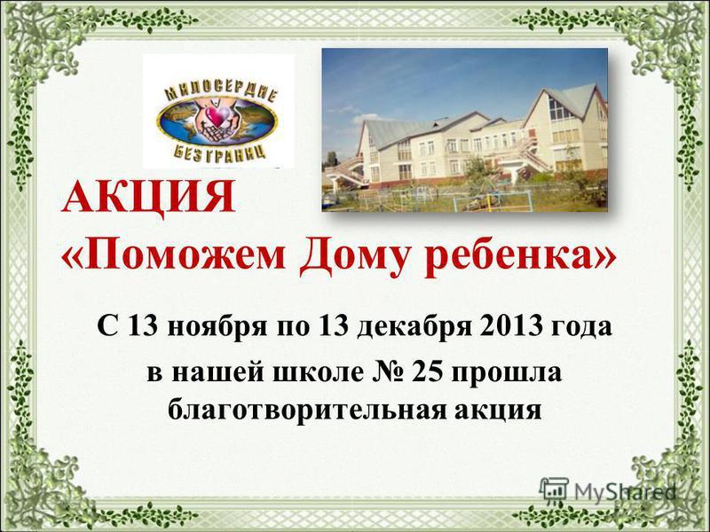 АКЦИЯ «Поможем Дому ребенка» С 13 ноября по 13 декабря 2013 года в нашей школе 25 прошла благотворительная акция