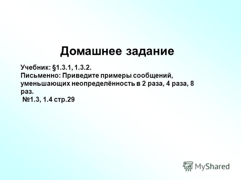 Домашнее задание Учебник: §1.3.1, 1.3.2. Письменно: Приведите примеры сообщений, уменьшающих неопределённость в 2 раза, 4 раза, 8 раз. 1.3, 1.4 стр.29