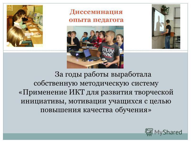 Диссеминация опыта педагога За годы работы выработала собственную методическую систему «Применение ИКТ для развития творческой инициативы, мотивации учащихся с целью повышения качества обучения»