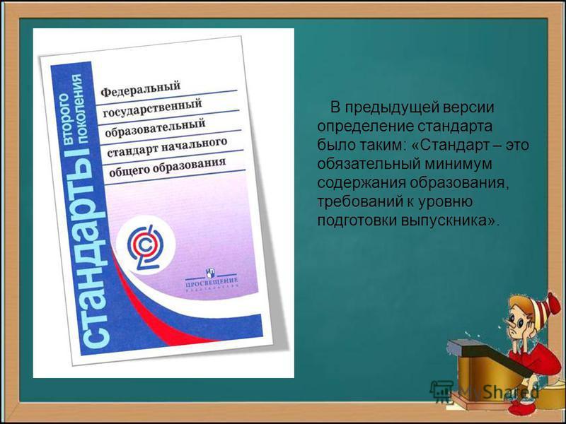 В предыдущей версии определение стандарта было таким: «Стандарт – это обязательный минимум содержания образования, требований к уровню подготовки выпускника».