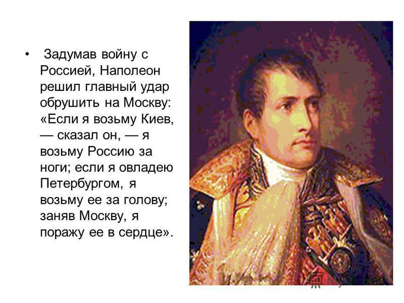 Задумав войну с Россией, Наполеон решил главный удар обрушить на Москву: «Если я возьму Киев, сказал он, я возьму Россию за ноги; если я овладею Петербургом, я возьму ее за голову; заняв Москву, я поражу ее в сердце».