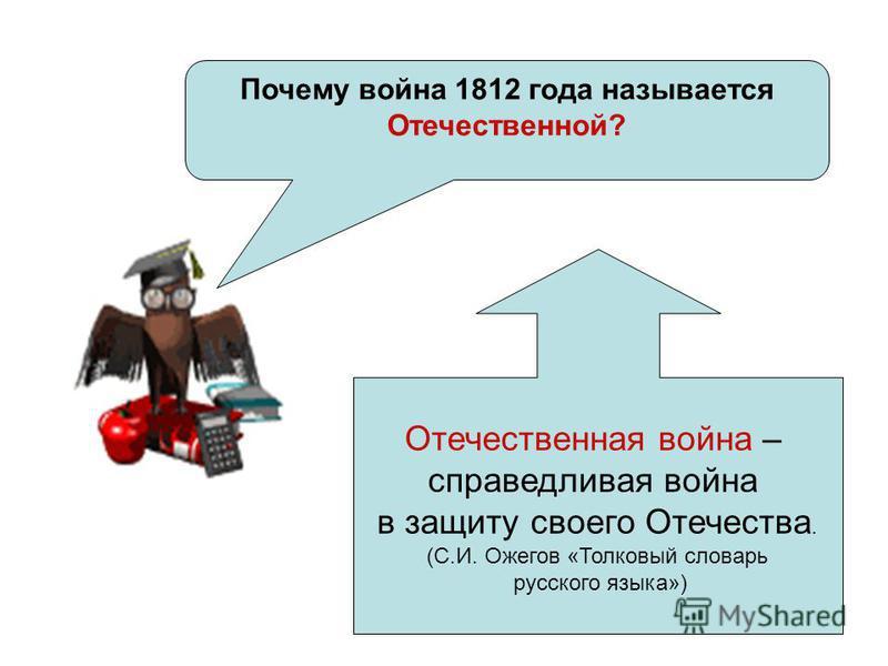 Почему война 1812 года называется Отечественной? Отечественная война – справедливая война в защиту своего Отечества. (С.И. Ожегов «Толковый словарь русского языка»)