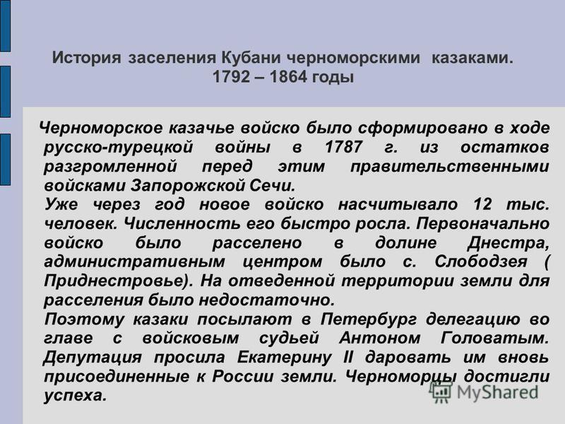 История заселения Кубани черноморскими казаками. 1792 – 1864 годы Черноморское казачье войско было сформировано в ходе русско-турецкой войны в 1787 г. из остатков разгромленной перед этим правительственными войсками Запорожской Сечи. Уже через год но