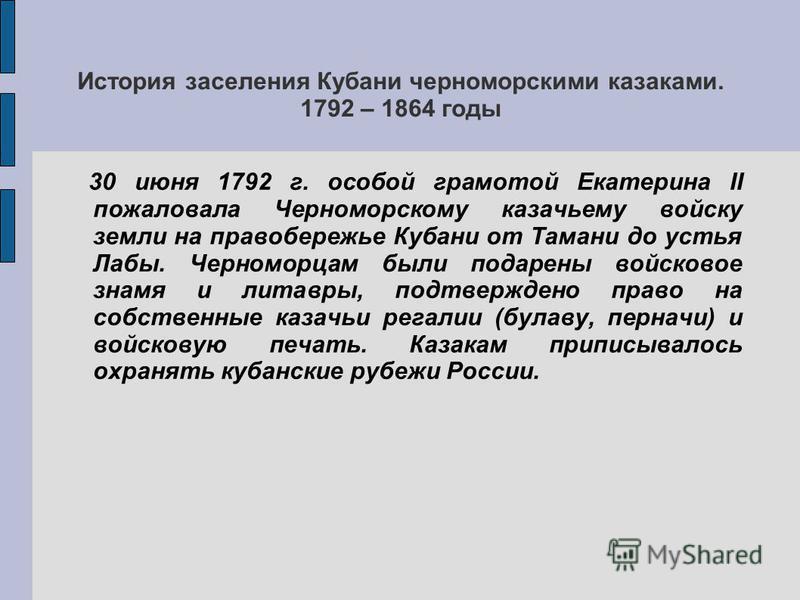 История заселения Кубани черноморскими казаками. 1792 – 1864 годы 30 июня 1792 г. особой грамотой Екатерина II пожаловала Черноморскому казачьему войску земли на правобережье Кубани от Тамани до устья Лабы. Черноморцам были подарены войсковое знамя и