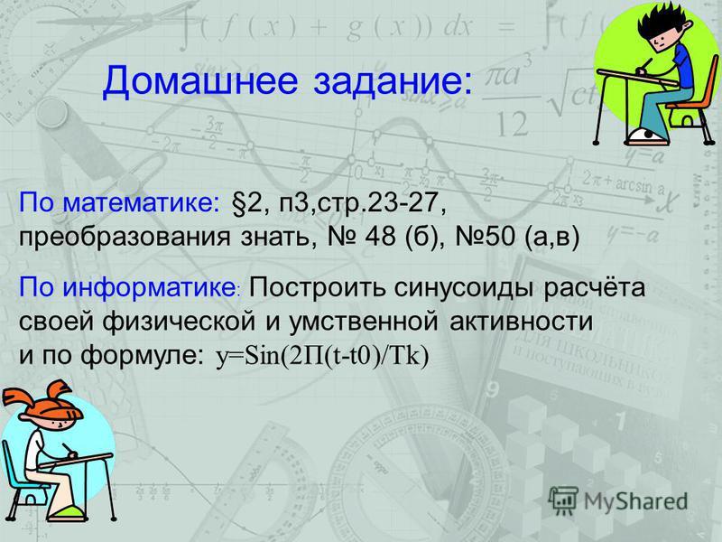 Домашнее задание: По математике: §2, п 3,стр.23-27, преобразования знать, 48 (б), 50 (а,в) По информатике : Построить синусоиды расчёта своей физической и умственной активности и по формуле: y=Sin(2П(t-t0)/Тk)