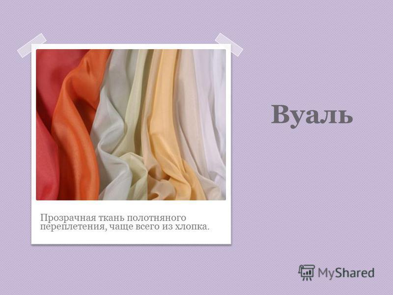 Вуаль Прозрачная ткань полотняного переплетения, чаще всего из хлопка.