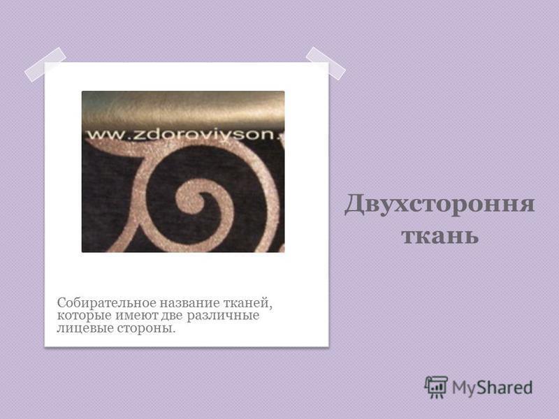 Двухстороння ткань Собирательное название тканей, которые имеют две различные лицевые стороны.