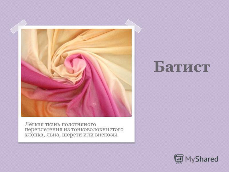 Батист Лёгкая ткань полотняного переплетения из тонковолокнистого хлопка, льна, шерсти или вискозы.