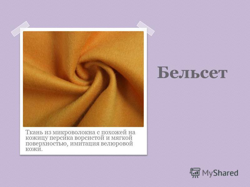 Бельсет Ткань из микроволокна с похожей на кожицу персика ворсистой и мягкой поверхностью, имитация велюровой кожи.