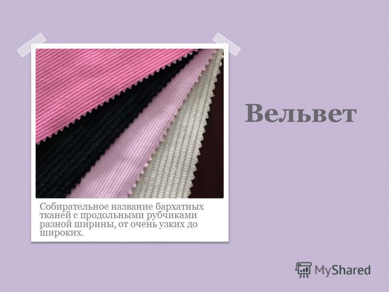 Вельвет Собирательное название бархатных тканей с продольными рубчиками разной ширины, от очень узких до широких.