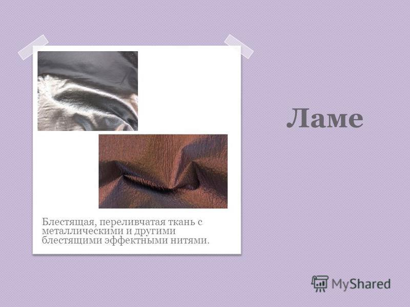 Ламе Блестящая, переливчатая ткань с металлическими и другими блестящими эффектными нитями.
