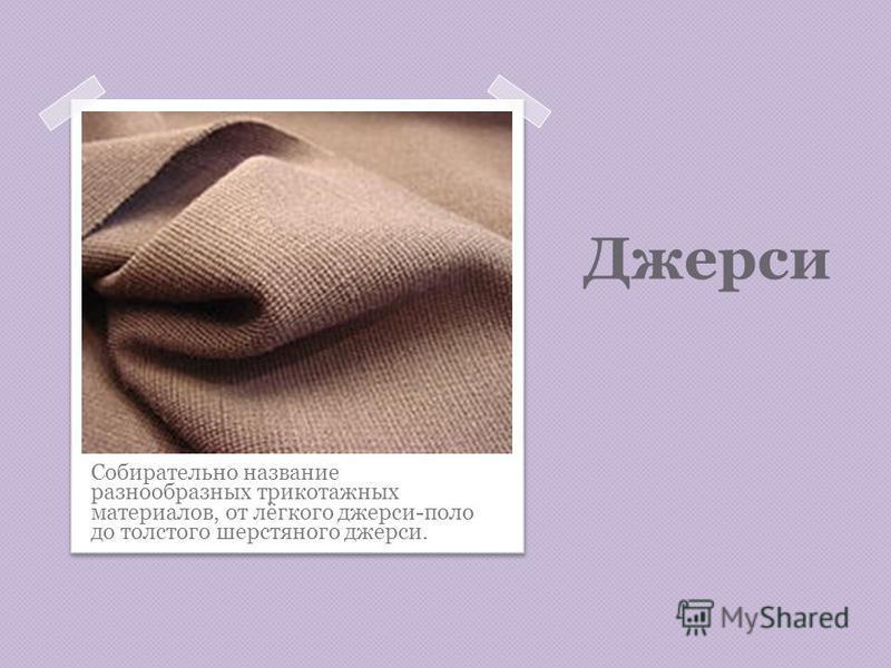 Джерси Собирательно название разнообразных трикотажных материалов, от лёгкого джерси-поло до толстого шерстяного джерси.