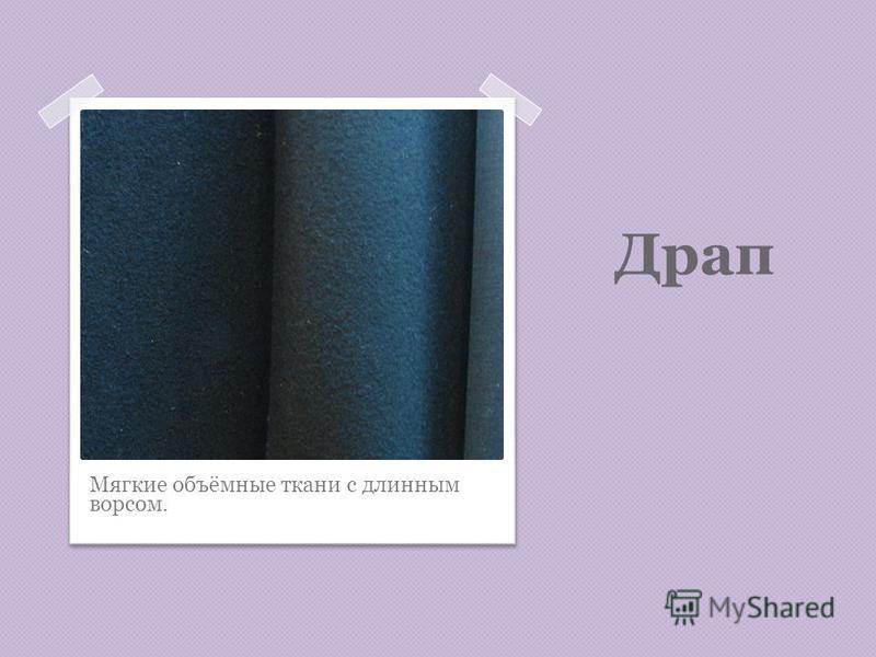 Драп Мягкие объёмные ткани с длинным ворсом.