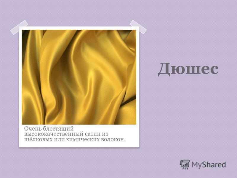 Дюшес Очень блестящий высококачественный сатин из шёлковых или химических волокон.