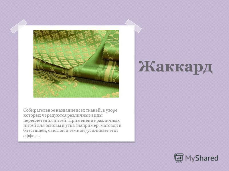 Жаккард Собирательное название всех тканей, в узоре которых чередуются различные виды переплетения нитей. Применение различных нитей для основы и утка (например, матовой и блестящей, светлой и тёмной) усиливает этот эффект.