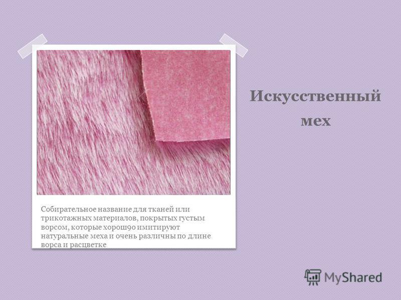 Искусственный мех Собирательное название для тканей или трикотажных материалов, покрытых густым ворсом, которые хорош 9 о имитируют натуральные меха и очень различны по длине ворса и расцветке