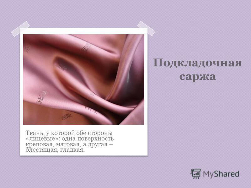 Подкладочная саржа Ткань, у которой обе стороны «лицевые»: одна поверхность креповая, матовая, а другая – блестящая, гладкая.