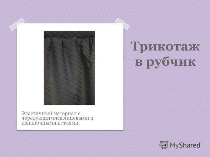 Трикотаж в рубчик Эластичный материал с чередующимися лицевыми и изнаночными петлями.