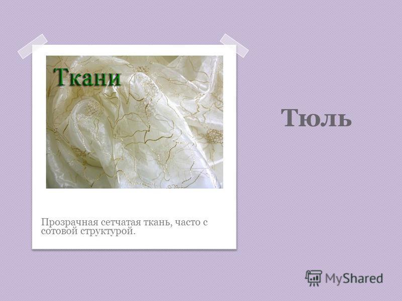 Тюль Прозрачная сетчатая ткань, часто с сотовой структурой.