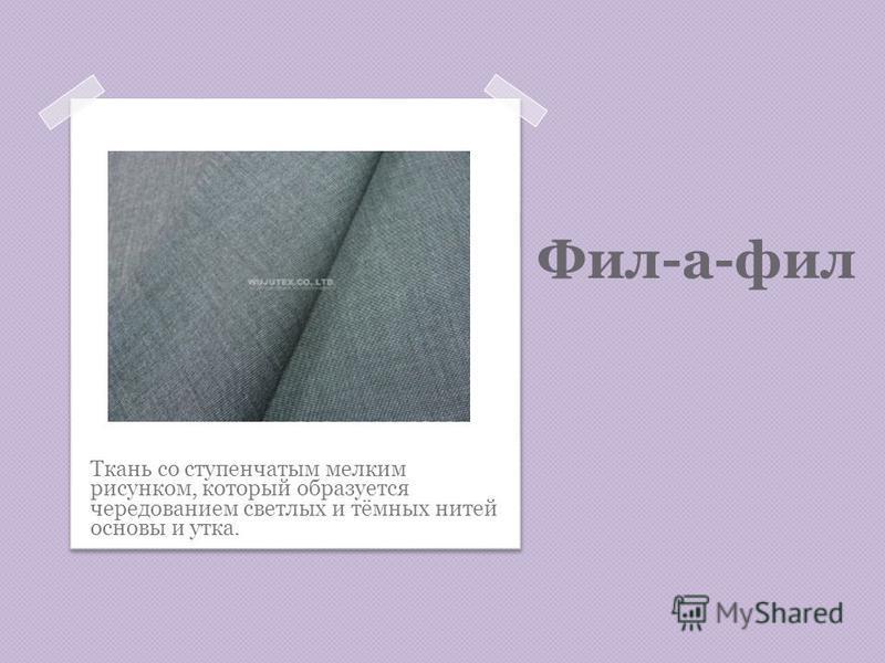 Фил-а-фил Ткань со ступенчатым мелким рисунком, который образуется чередованием светлых и тёмных нитей основы и утка.
