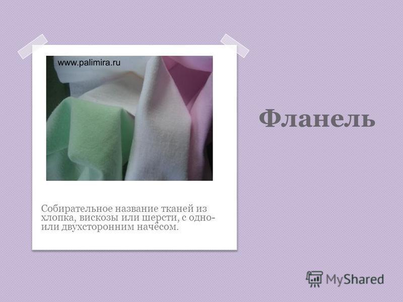 Фланель Собирательное название тканей из хлопка, вискозы или шерсти, с одно- или двухсторонним начёсом.