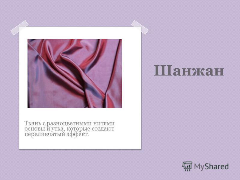 Шанжан Ткань с разноцветными нитями основы и утка, которые создают переливчатый эффект.