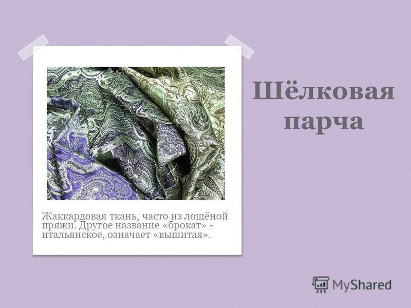 Шёлковая парча Жаккардовая ткань, часто из лощёной пряжи. Другое название «брокат» - итальянское, означает «вышитая».