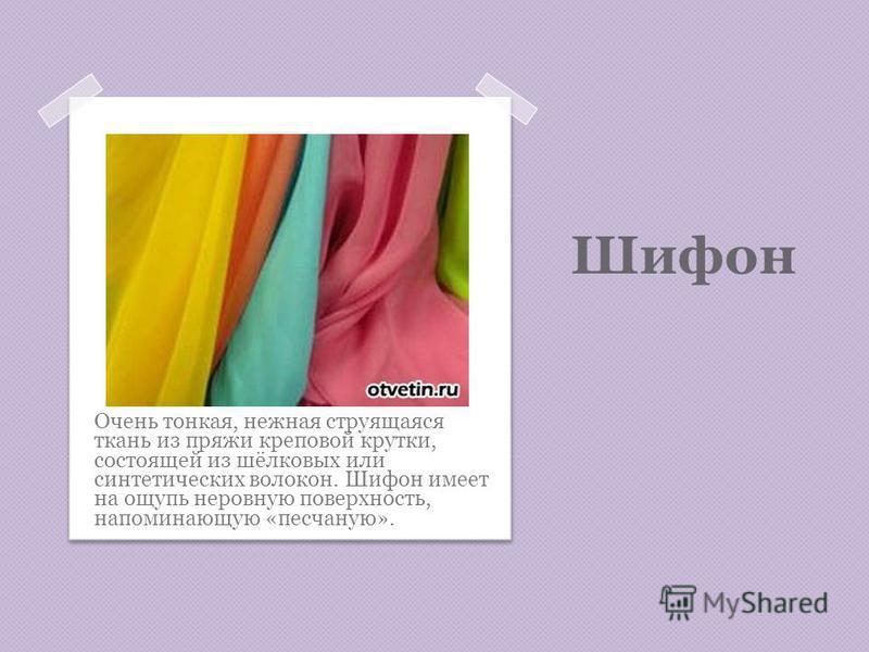 Шифон Очень тонкая, нежная струящаяся ткань из пряжи креповой крутки, состоящей из шёлковых или синтетических волокон. Шифон имеет на ощупь неровную поверхность, напоминающую «песчаную».