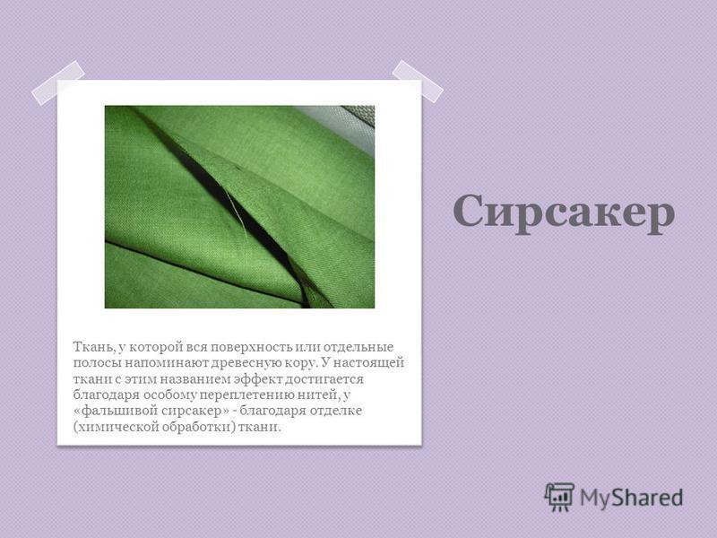Сирсакер Ткань, у которой вся поверхность или отдельные полосы напоминают древесную кору. У настоящей ткани с этим названием эффект достигается благодаря особому переплетению нитей, у «фальшивой сирсакер» - благодаря отделке (химической обработки) тк