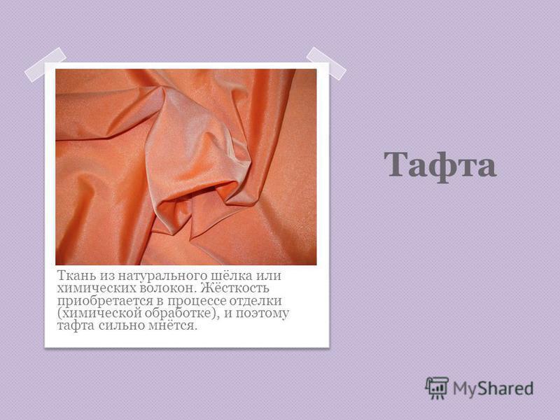 Тафта Ткань из натурального шёлка или химических волокон. Жёсткость приобретается в процессе отделки (химической обработке), и поэтому тафта сильно мнётся.