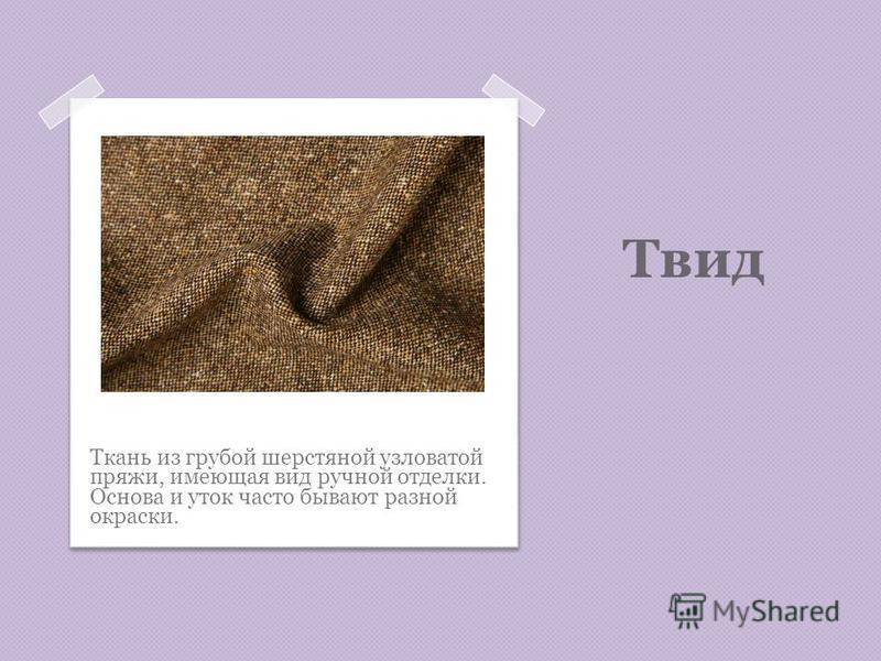 Твид Ткань из грубой шерстяной узловатой пряжи, имеющая вид ручной отделки. Основа и уток часто бывают разной окраски.