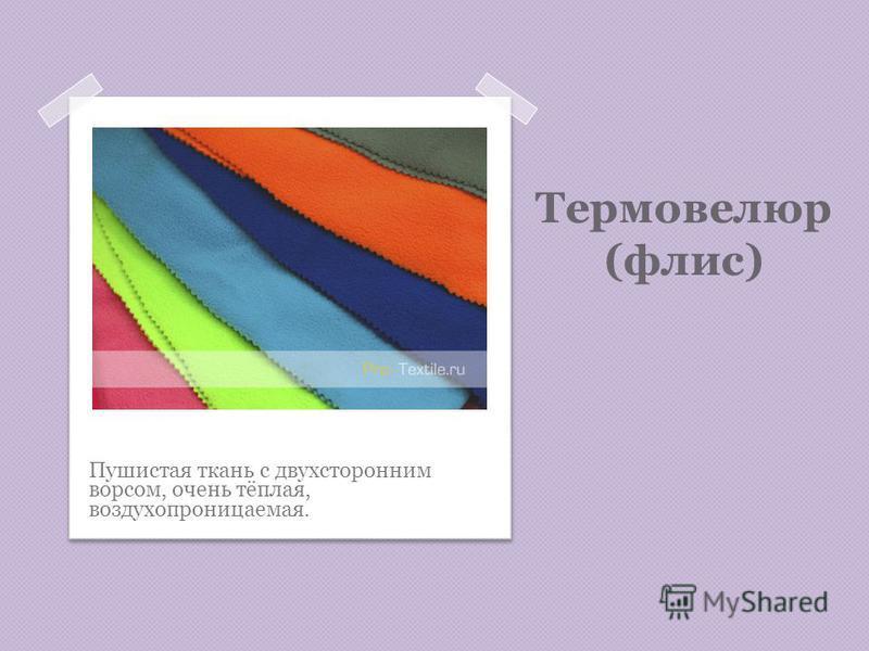 Термовелюр (флис) Пушистая ткань с двухсторонним ворсом, очень тёплая, воздухопроницаемая.