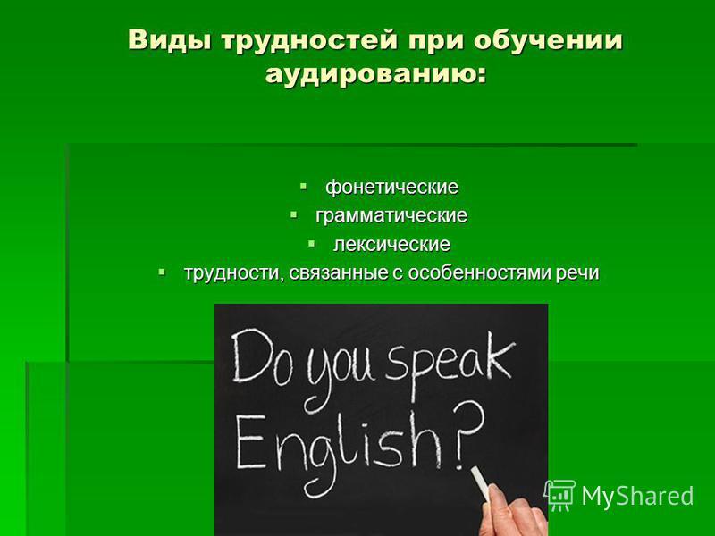 Виды трудностей при обучении аудированию: фонетические фонетические грамматические грамматические лексические лексические трудности, связанные с особенностями речи трудности, связанные с особенностями речи
