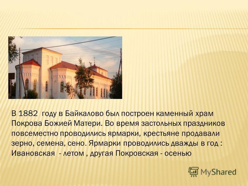 В 1882 году в Байкалово был построен каменный храм Покрова Божией Матери. Во время застольных праздников повсеместно проводились ярмарки, крестьяне продавали зерно, семена, сено. Ярмарки проводились дважды в год : Ивановская - летом, другая Покровска