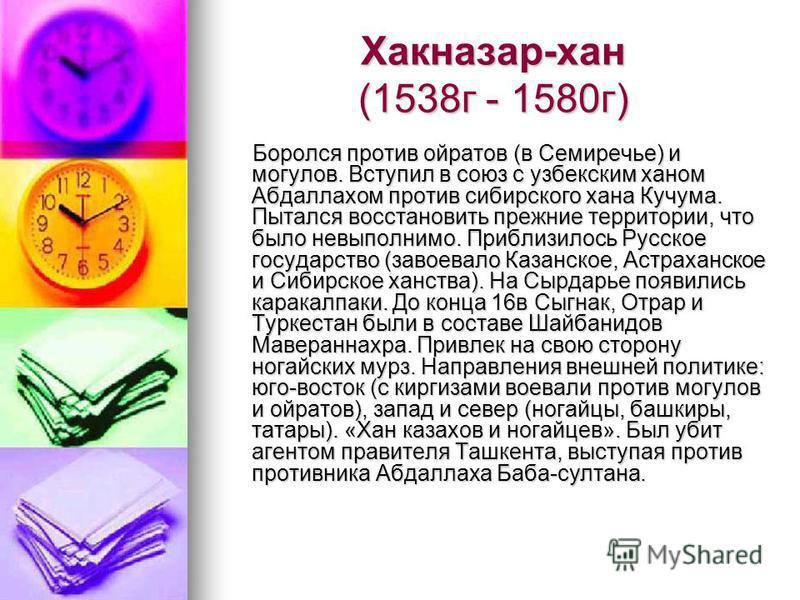 Хакназар-хан (1538 г - 1580 г) Боролся против ойратов (в Семиречье) и могулов. Вступил в союз с узбекским ханом Абдаллахом против сибирского хана Кучума. Пытался восстановить прежние территории, что было невыполнимо. Приблизилось Русское государство