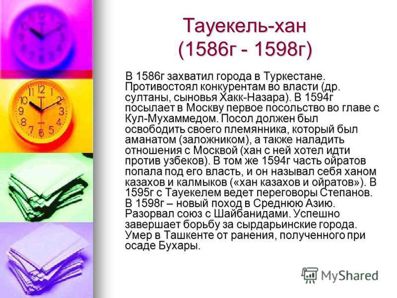 Тауекель-хан (1586 г - 1598 г) В 1586 г захватил города в Туркестане. Противостоял конкурентам во власти (др. султаны, сыновья Хакк-Назара). В 1594 г посылает в Москву первое посольство во главе с Кул-Мухаммедом. Посол должен был освободить своего пл