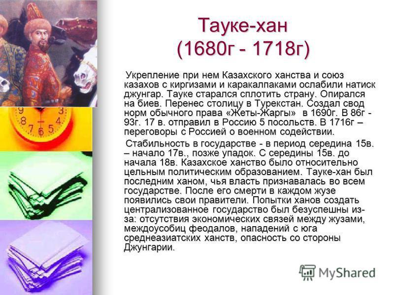 Тауке-хан (1680 г - 1718 г) Укрепление при нем Казахского ханства и союз казахов с киргизами и каракалпаками ослабили натиск джунгар. Тауке старался сплотить страну. Опирался на боев. Перенес столицу в Турекстан. Создал свод норм обычного права «Жеты