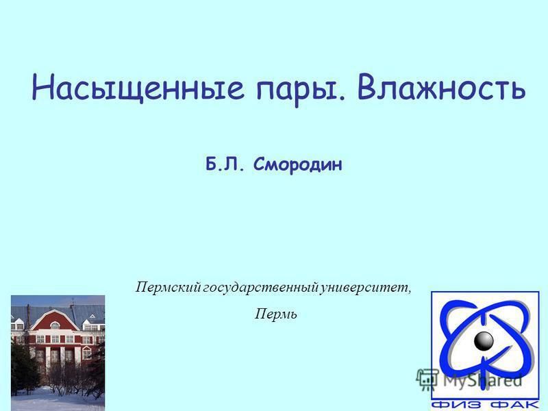 Насыщенные пары. Влажность Б.Л. Смородин Пермский государственный университет, Пермь