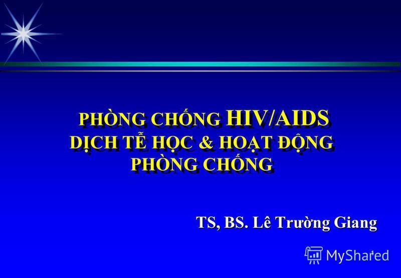 PHÒNG CHNG HIV/AIDS DCH T HC & HOT ĐNG PHÒNG CHNG TS, BS. Lê Trưng Giang 1