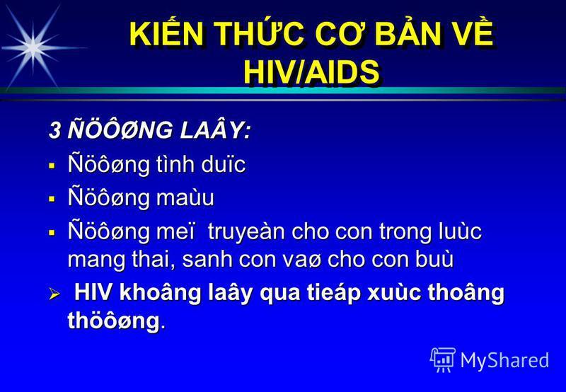 3 ÑÖÔØNG LAÂY: Ñöôøng tình duïc Ñöôøng tình duïc Ñöôøng maùu Ñöôøng maùu Ñöôøng meï truyeàn cho con trong luùc mang thai, sanh con vaø cho con buù Ñöôøng meï truyeàn cho con trong luùc mang thai, sanh con vaø cho con buù HIV khoâng laây qua tieáp xuù