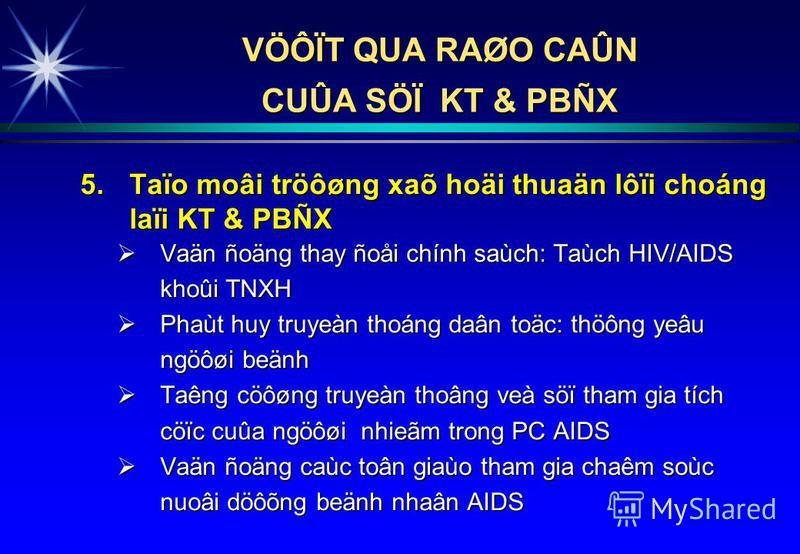 5.Taïo moâi tröôøng xaõ hoäi thuaän lôïi choáng laïi KT & PBÑX Vaän ñoäng thay ñoåi chính saùch: Taùch HIV/AIDS khoûi TNXH Vaän ñoäng thay ñoåi chính saùch: Taùch HIV/AIDS khoûi TNXH Phaùt huy truyeàn thoáng daân toäc: thöông yeâu ngöôøi beänh Phaùt