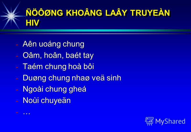 ÑÖÔØNG KHOÂNG LAÂY TRUYEÀN HIV - Aên uoáng chung - Oâm, hoân, baét tay - Taém chung hoà bôi - Duøng chung nhaø veä sinh - Ngoài chung gheá - Noùi chuyeän - …