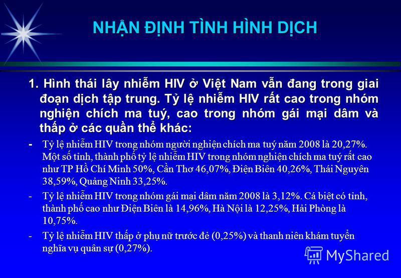 1. Hình thái lây nhim HIV Vit Nam vn đang trong giai đon dch tp trung. T l nhim HIV rt cao trong nhóm nghin chích ma tuý, cao trong nhóm gái mi dâm và thp các qun th khác: - T l nhim HIV trong nhóm ngưi nghin chích ma tuý năm 2008 là 20,27%. Mt s tnh