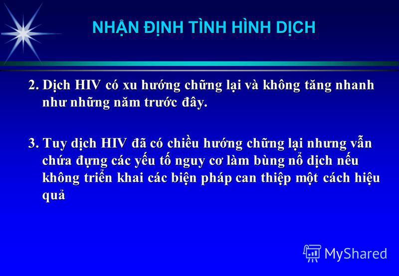2. Dch HIV có xu hưng chng li và không tăng nhanh như nhng năm trưc đây. 3. Tuy dch HIV đã có chiu hưng chng li nhưng vn cha đng các yu t nguy cơ làm bùng n dch nu không trin khai các bin pháp can thip mt cách hiu qu NHN ĐNH TÌNH HÌNH DCH